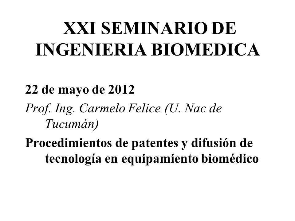 XXI SEMINARIO DE INGENIERIA BIOMEDICA 22 de mayo de 2012 Prof. Ing. Carmelo Felice (U. Nac de Tucumán) Procedimientos de patentes y difusión de tecnol