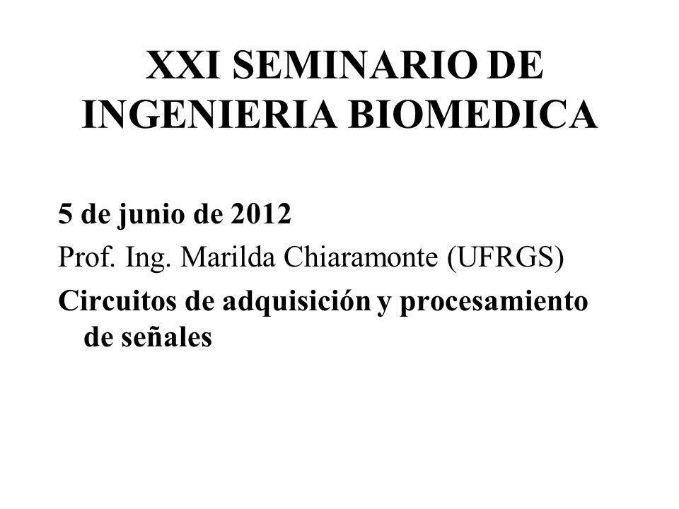 XXI SEMINARIO DE INGENIERIA BIOMEDICA 5 de junio de 2012 Prof. Ing. Marilda Chiaramonte (UFRGS) Circuitos de adquisición y procesamiento de señales