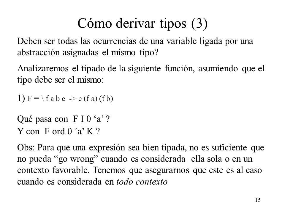 15 Cómo derivar tipos (3) Deben ser todas las ocurrencias de una variable ligada por una abstracción asignadas el mismo tipo.