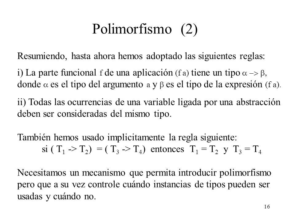 16 Polimorfismo (2) Resumiendo, hasta ahora hemos adoptado las siguientes reglas: i) La parte funcional f de una aplicación (f a) tiene un tipo donde es el tipo del argumento a y es el tipo de la expresión (f a).