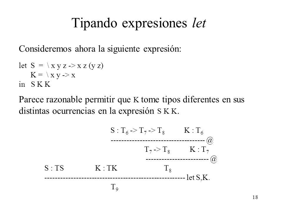 18 Tipando expresiones let Consideremos ahora la siguiente expresión: let S = \ x y z -> x z (y z) K = \ x y -> x in S K K Parece razonable permitir que K tome tipos diferentes en sus distintas ocurrencias en la expresión S K K.