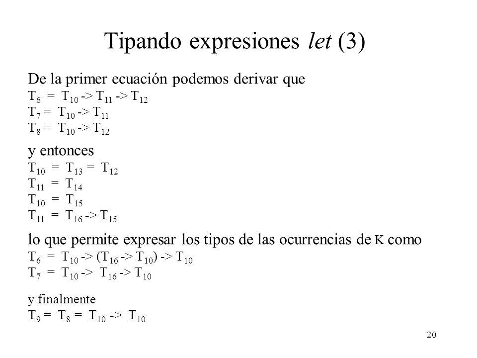 20 Tipando expresiones let (3) De la primer ecuación podemos derivar que T 6 = T 10 -> T 11 -> T 12 T 7 = T 10 -> T 11 T 8 = T 10 -> T 12 y entonces T 10 = T 13 = T 12 T 11 = T 14 T 10 = T 15 T 11 = T 16 -> T 15 lo que permite expresar los tipos de las ocurrencias de K como T 6 = T 10 -> (T 16 -> T 10 ) -> T 10 T 7 = T 10 -> T 16 -> T 10 y finalmente T 9 = T 8 = T 10 -> T 10