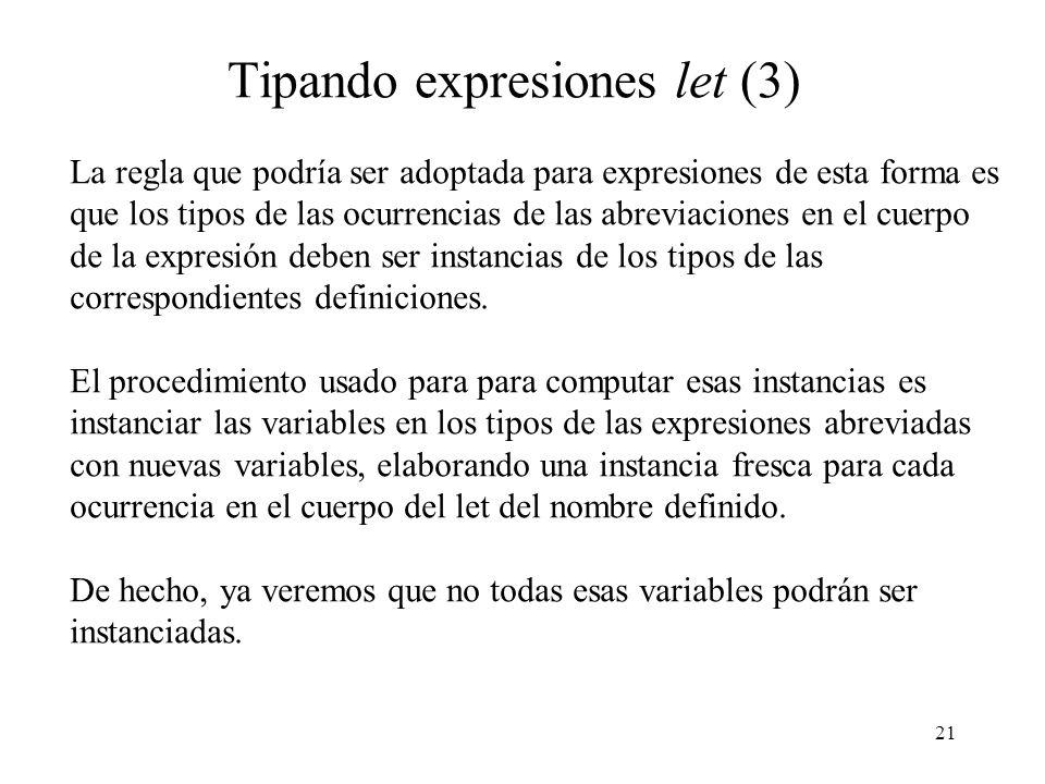 21 Tipando expresiones let (3) La regla que podría ser adoptada para expresiones de esta forma es que los tipos de las ocurrencias de las abreviaciones en el cuerpo de la expresión deben ser instancias de los tipos de las correspondientes definiciones.