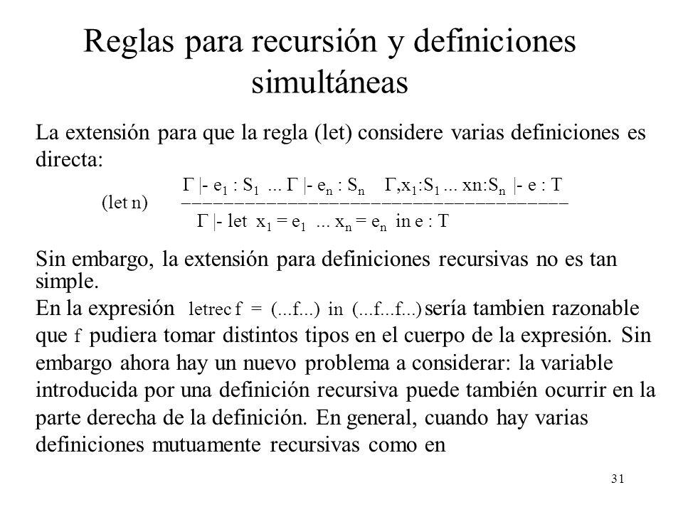 31 Reglas para recursión y definiciones simultáneas La extensión para que la regla (let) considere varias definiciones es directa: |- e 1 : S 1...
