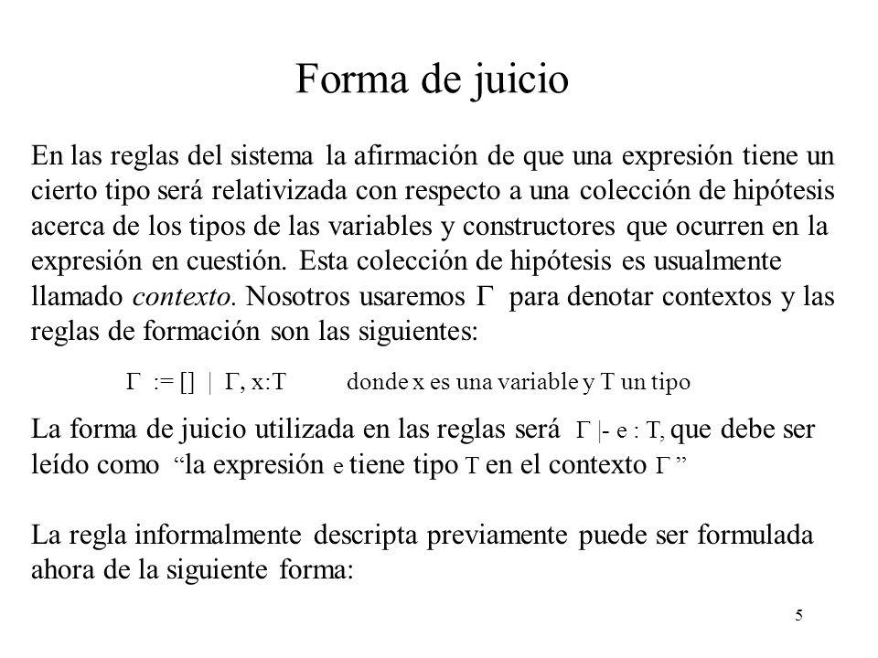 5 Forma de juicio En las reglas del sistema la afirmación de que una expresión tiene un cierto tipo será relativizada con respecto a una colección de hipótesis acerca de los tipos de las variables y constructores que ocurren en la expresión en cuestión.