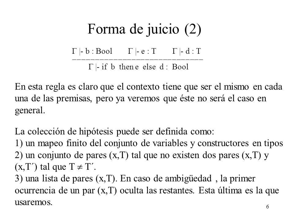 6 Forma de juicio (2) |- b : Bool |- e : T |- d : T |- if b then e else d : Bool En esta regla es claro que el contexto tiene que ser el mismo en cada una de las premisas, pero ya veremos que éste no será el caso en general.