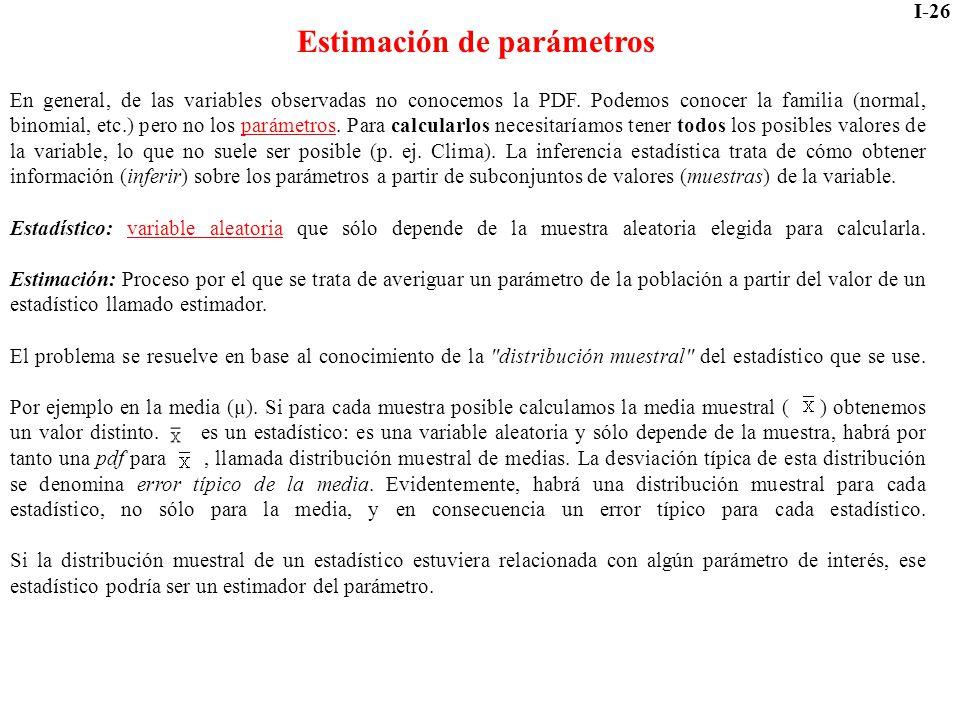 I-26 Estimación de parámetros En general, de las variables observadas no conocemos la PDF. Podemos conocer la familia (normal, binomial, etc.) pero no