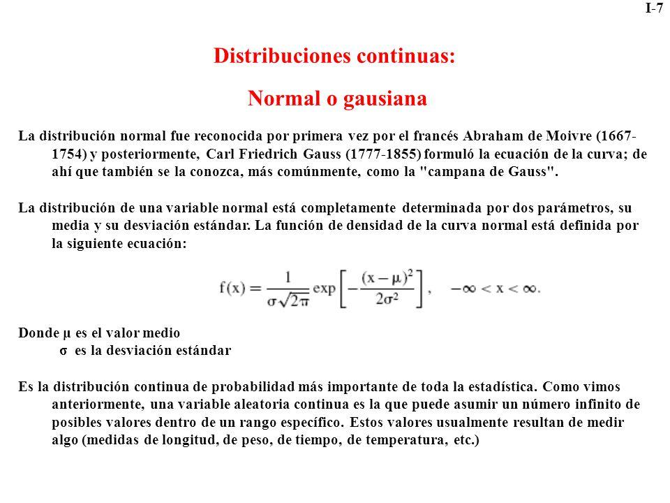 I-7 Distribuciones continuas: Normal o gausiana La distribución normal fue reconocida por primera vez por el francés Abraham de Moivre (1667- 1754) y