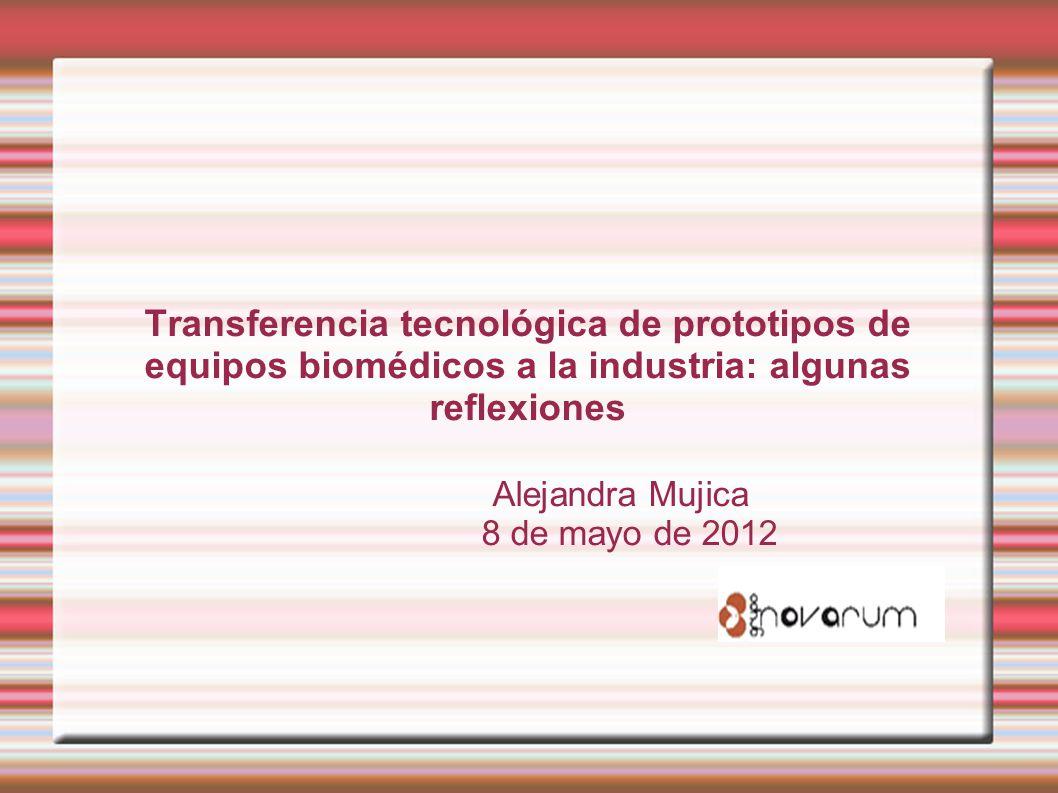 Transferencia tecnológica de prototipos de equipos biomédicos a la industria: algunas reflexiones Alejandra Mujica 8 de mayo de 2012