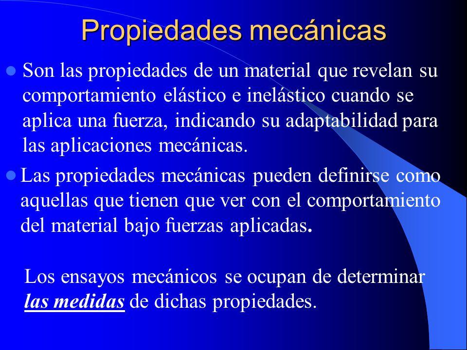 Propiedades mecánicas Son las propiedades de un material que revelan su comportamiento elástico e inelástico cuando se aplica una fuerza, indicando su