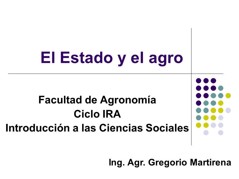 El Estado y el agro Facultad de Agronomía Ciclo IRA Introducción a las Ciencias Sociales Ing. Agr. Gregorio Martirena