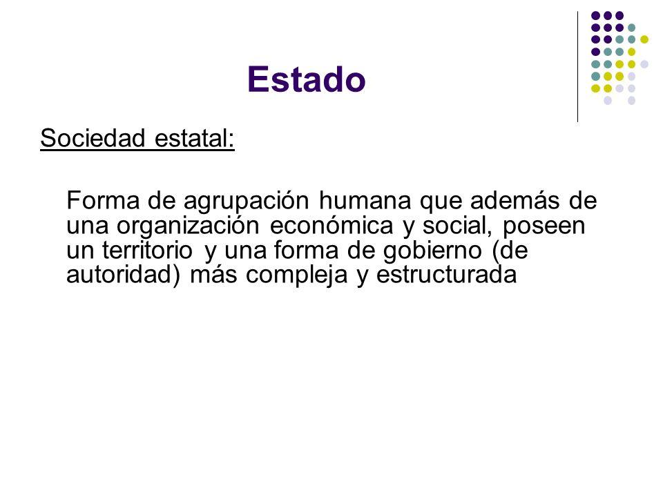 Estado Sociedad estatal: Forma de agrupación humana que además de una organización económica y social, poseen un territorio y una forma de gobierno (de autoridad) más compleja y estructurada