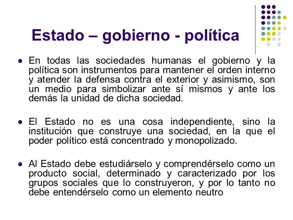 Estado – gobierno - política En todas las sociedades humanas el gobierno y la política son instrumentos para mantener el orden interno y atender la de