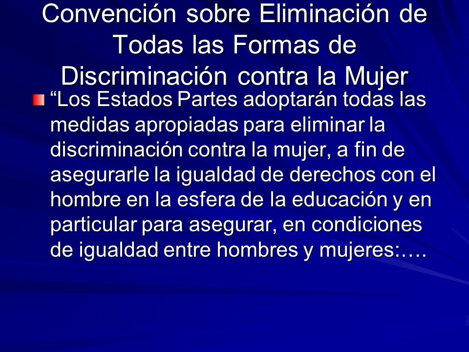 Convención sobre Eliminación de Todas las Formas de Discriminación contra la Mujer Los Estados Partes adoptarán todas las medidas apropiadas para elim