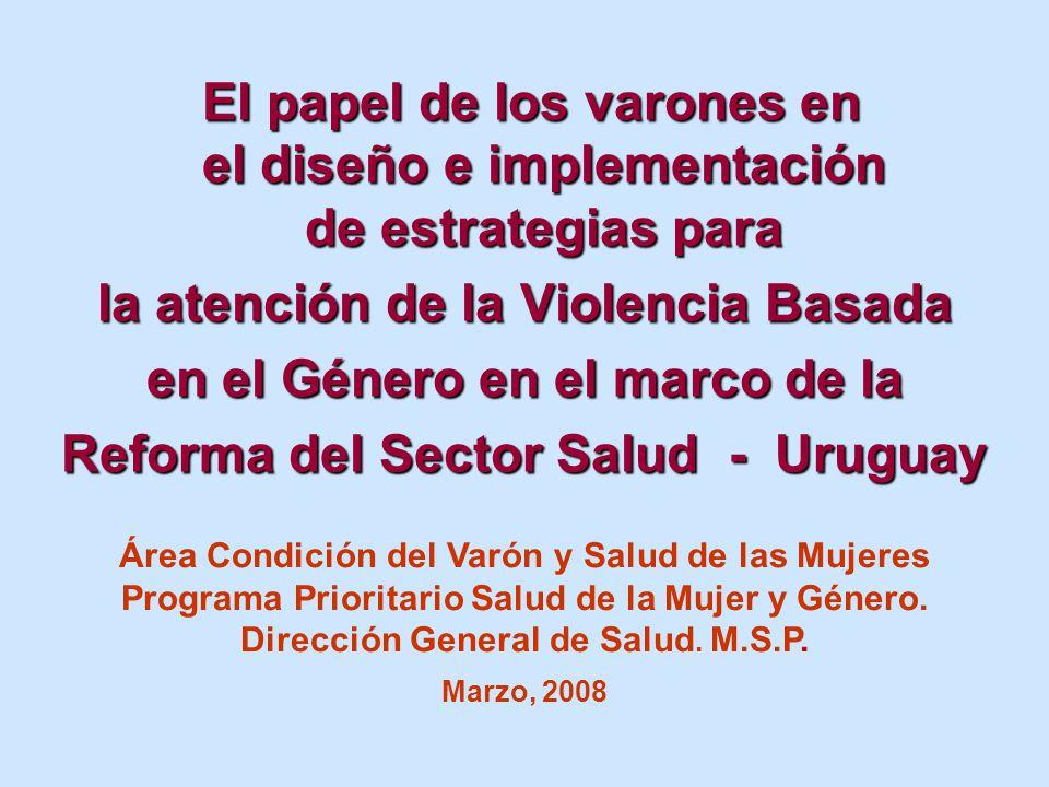 El papel de los varones en el diseño e implementación de estrategias para El papel de los varones en el diseño e implementación de estrategias para la atención de la Violencia Basada en el Género en el marco de la Reforma del Sector Salud - Uruguay Área Condición del Varón y Salud de las Mujeres Programa Prioritario Salud de la Mujer y Género.