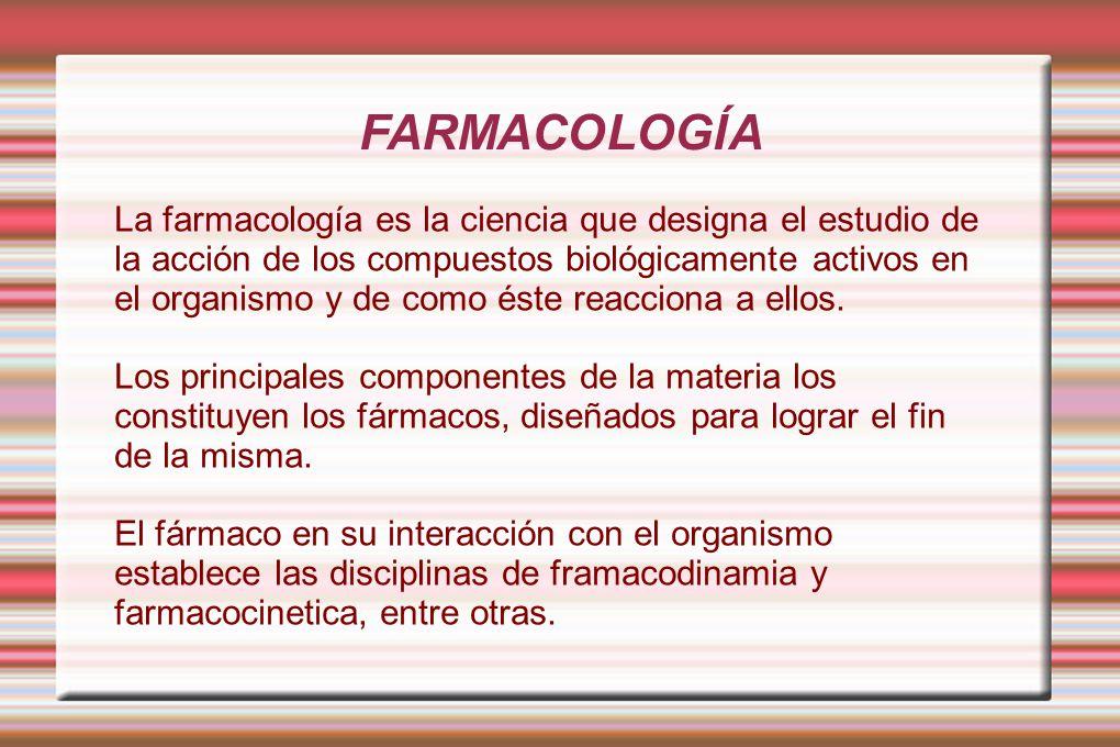 FARMACOLOGÍA La farmacología es la ciencia que designa el estudio de la acción de los compuestos biológicamente activos en el organismo y de como éste reacciona a ellos.