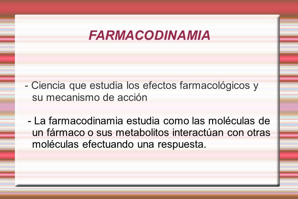 FARMACODINAMIA - Ciencia que estudia los efectos farmacológicos y su mecanismo de acción - La farmacodinamia estudia como las moléculas de un fármaco o sus metabolitos interactúan con otras moléculas efectuando una respuesta.