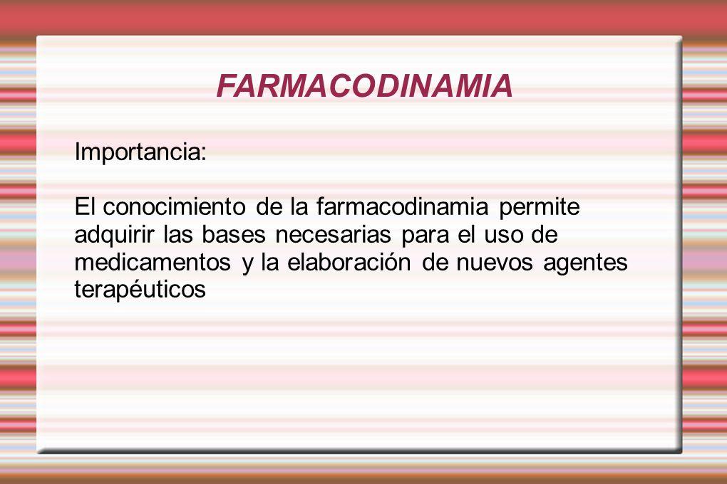 FARMACODINAMIA Importancia: El conocimiento de la farmacodinamia permite adquirir las bases necesarias para el uso de medicamentos y la elaboración de nuevos agentes terapéuticos