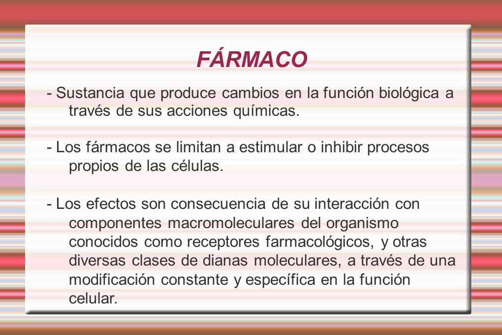 FÁRMACO - Sustancia que produce cambios en la función biológica a través de sus acciones químicas. - Los fármacos se limitan a estimular o inhibir pro