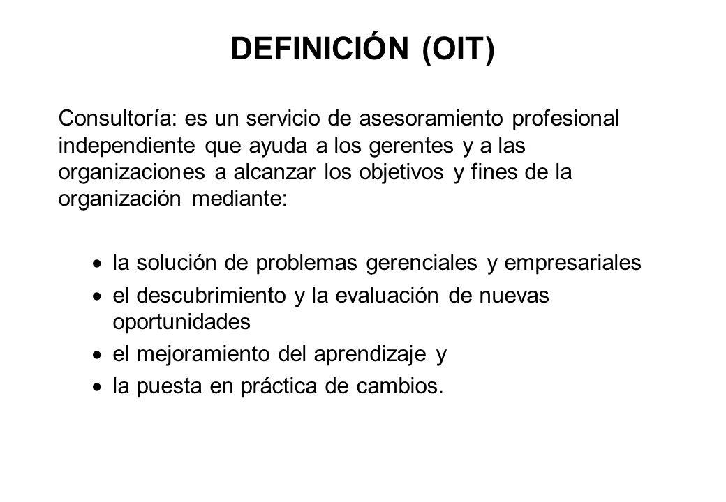 DEFINICIÓN (OIT) Consultoría: es un servicio de asesoramiento profesional independiente que ayuda a los gerentes y a las organizaciones a alcanzar los