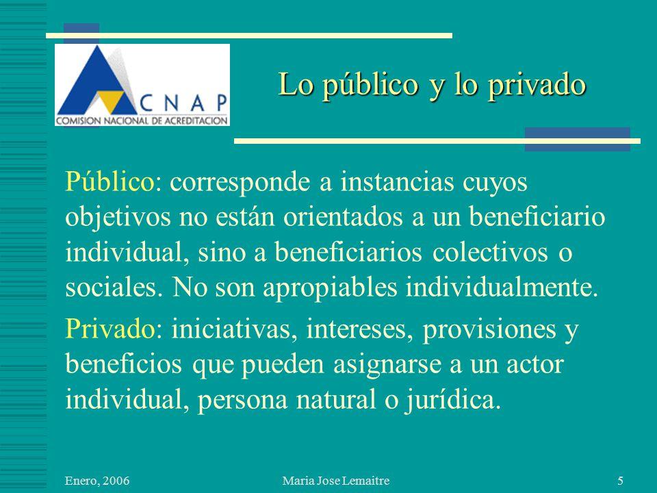 Enero, 2006 Maria Jose Lemaitre5 Lo público y lo privado Público: corresponde a instancias cuyos objetivos no están orientados a un beneficiario individual, sino a beneficiarios colectivos o sociales.