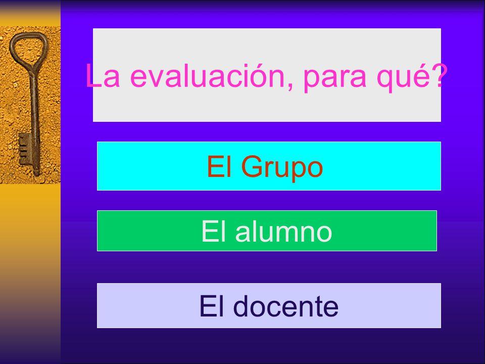 La evaluación, para qué? El Grupo El alumno El docente