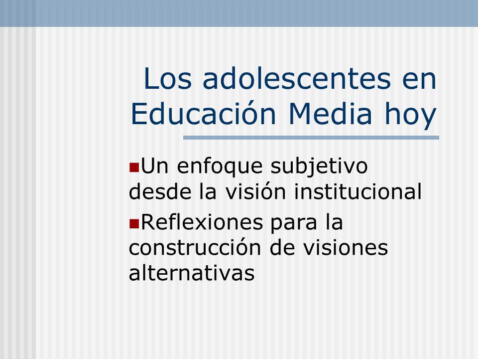 Los adolescentes en Educación Media hoy Un enfoque subjetivo desde la visión institucional Reflexiones para la construcción de visiones alternativas