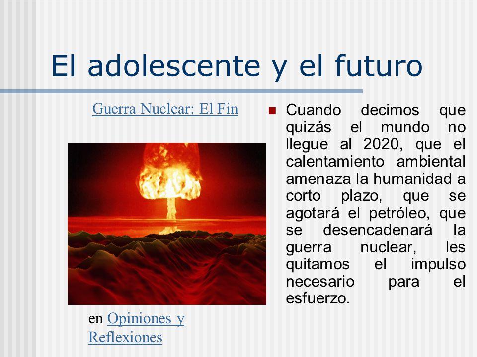 El adolescente y el futuro Cuando decimos que quizás el mundo no llegue al 2020, que el calentamiento ambiental amenaza la humanidad a corto plazo, que se agotará el petróleo, que se desencadenará la guerra nuclear, les quitamos el impulso necesario para el esfuerzo.