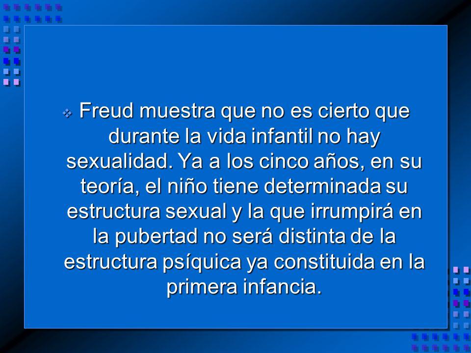 Freud muestra que no es cierto que durante la vida infantil no hay sexualidad.