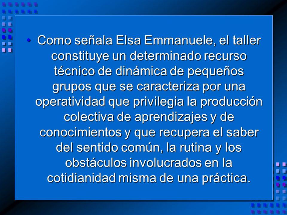 Como señala Elsa Emmanuele, el taller constituye un determinado recurso técnico de dinámica de pequeños grupos que se caracteriza por una operatividad que privilegia la producción colectiva de aprendizajes y de conocimientos y que recupera el saber del sentido común, la rutina y los obstáculos involucrados en la cotidianidad misma de una práctica.Como señala Elsa Emmanuele, el taller constituye un determinado recurso técnico de dinámica de pequeños grupos que se caracteriza por una operatividad que privilegia la producción colectiva de aprendizajes y de conocimientos y que recupera el saber del sentido común, la rutina y los obstáculos involucrados en la cotidianidad misma de una práctica.