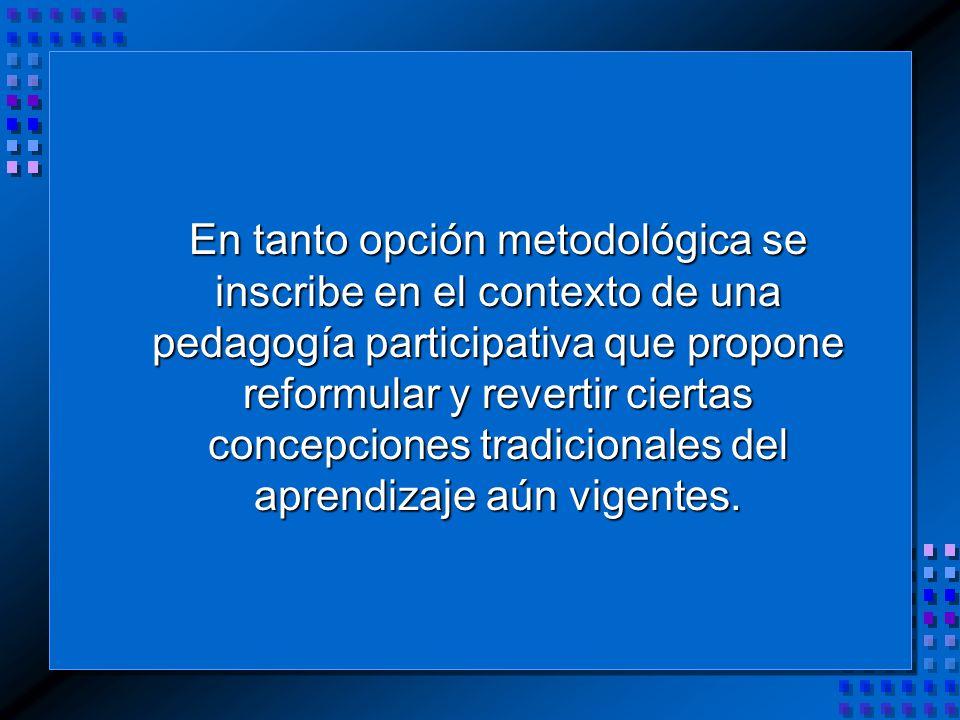 En tanto opción metodológica se inscribe en el contexto de una pedagogía participativa que propone reformular y revertir ciertas concepciones tradicionales del aprendizaje aún vigentes.