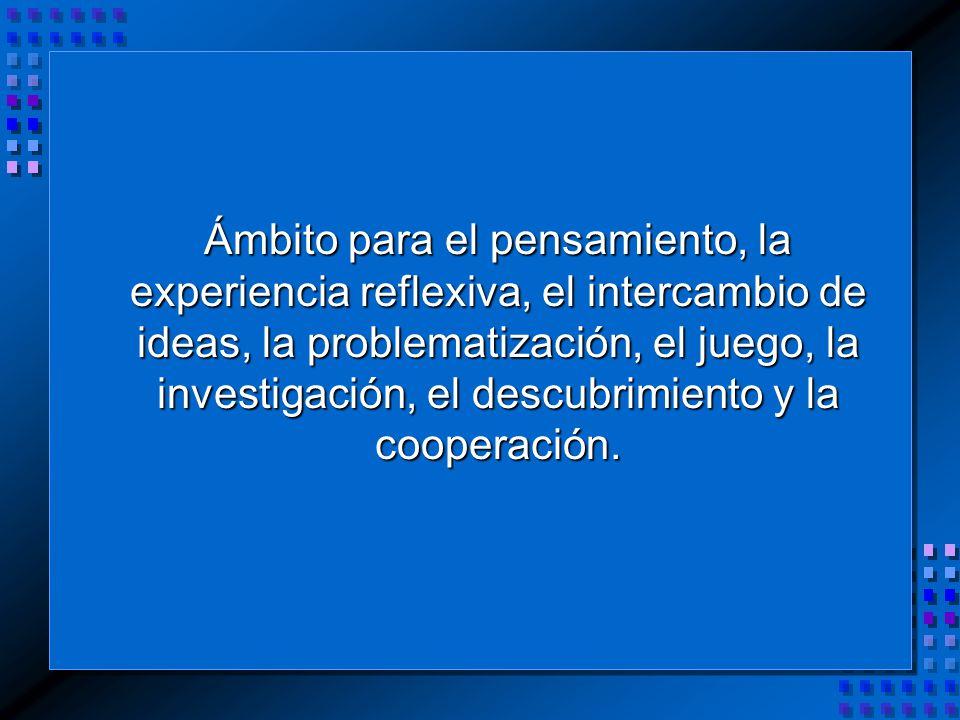 Ámbito para el pensamiento, la experiencia reflexiva, el intercambio de ideas, la problematización, el juego, la investigación, el descubrimiento y la cooperación.