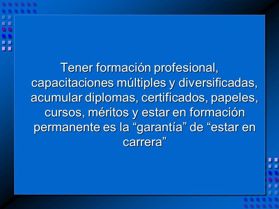 Tener formación profesional, capacitaciones múltiples y diversificadas, acumular diplomas, certificados, papeles, cursos, méritos y estar en formación permanente es la garantía de estar en carrera