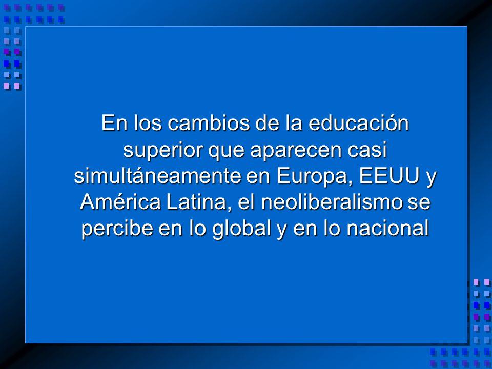 En los cambios de la educación superior que aparecen casi simultáneamente en Europa, EEUU y América Latina, el neoliberalismo se percibe en lo global y en lo nacional