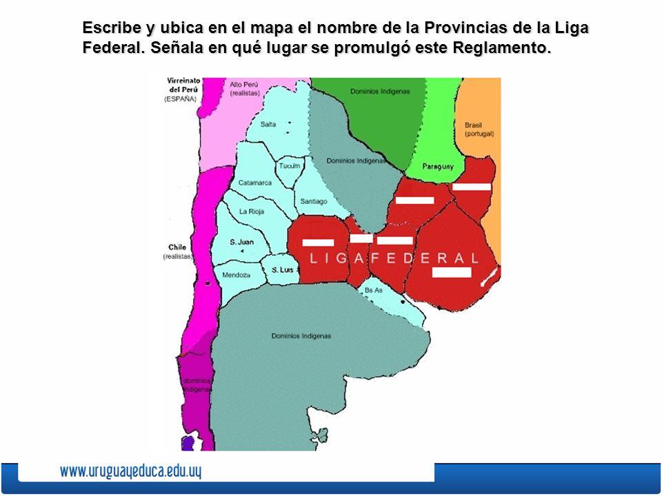 Escribe y ubica en el mapa el nombre de la Provincias de la Liga Federal. Señala en qué lugar se promulgó este Reglamento.