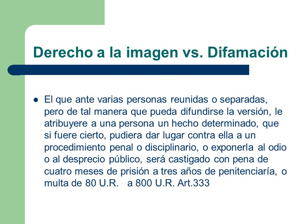 Derecho a la imagen vs. Difamación El que ante varias personas reunidas o separadas, pero de tal manera que pueda difundirse la versión, le atribuyere