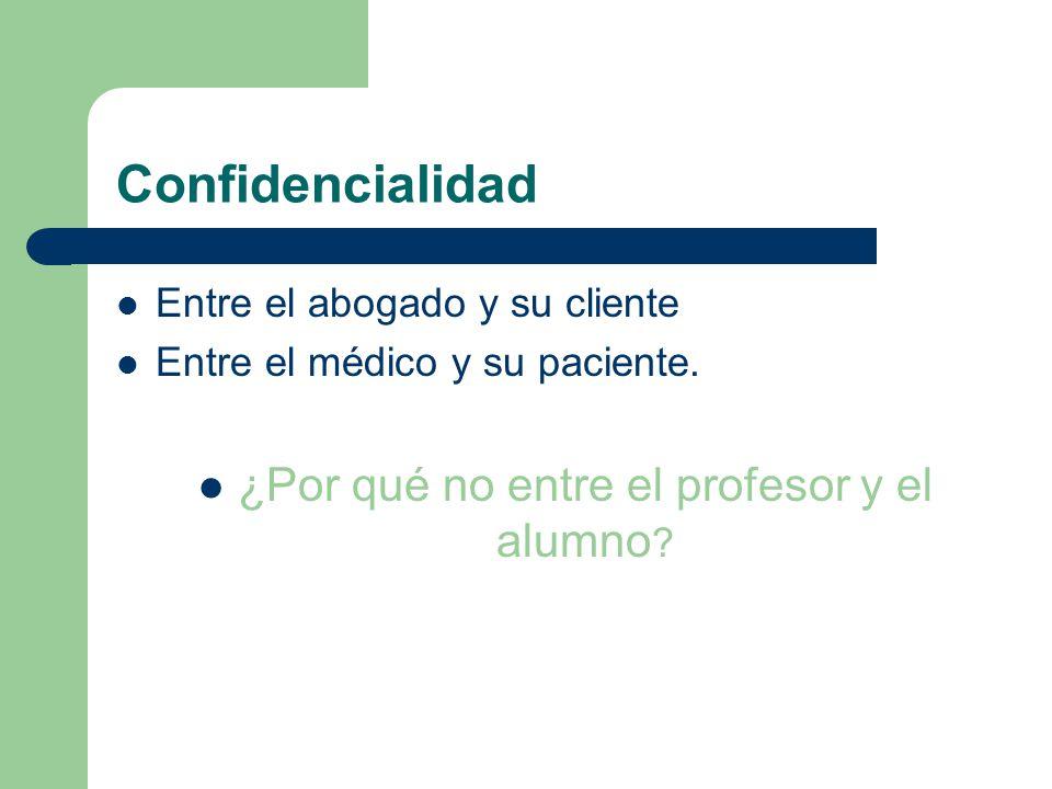 Confidencialidad Entre el abogado y su cliente Entre el médico y su paciente. ¿Por qué no entre el profesor y el alumno ?