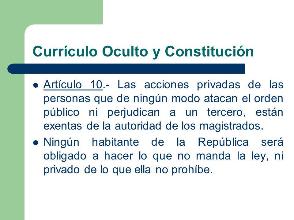 Currículo Oculto y Constitución Artículo 10.- Las acciones privadas de las personas que de ningún modo atacan el orden público ni perjudican a un terc