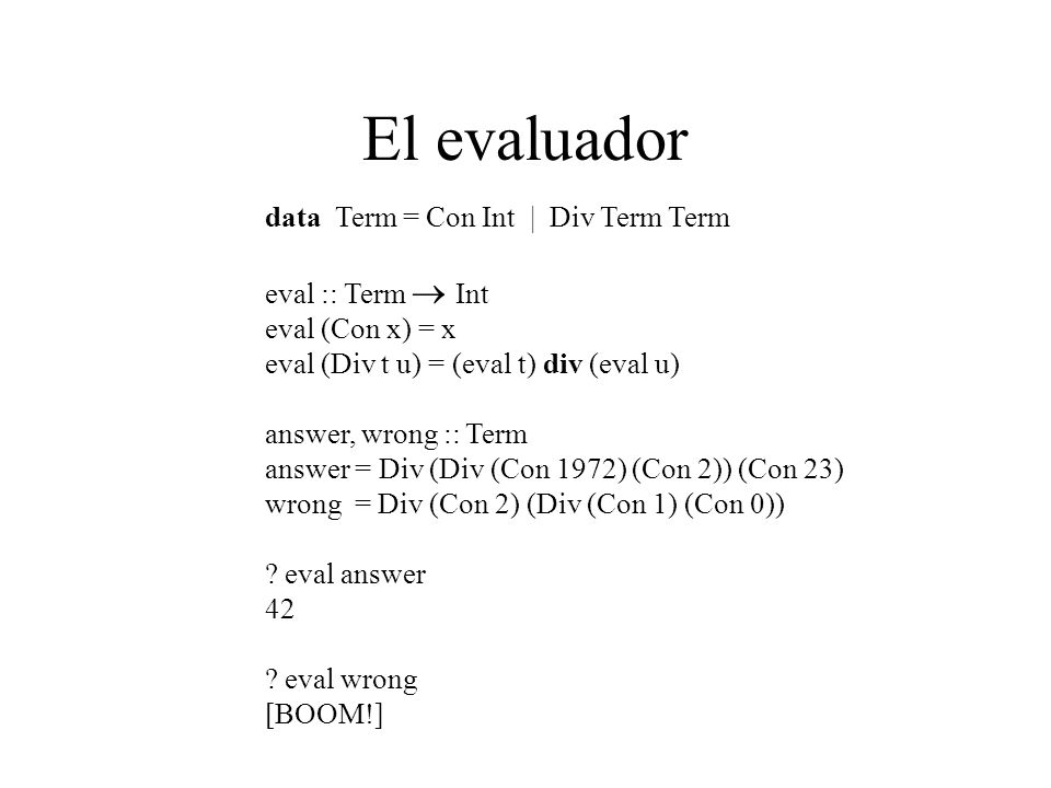 El evaluador data Term = Con Int | Div Term Term eval :: Term Int eval (Con x) = x eval (Div t u) = (eval t) div (eval u) answer, wrong :: Term answer