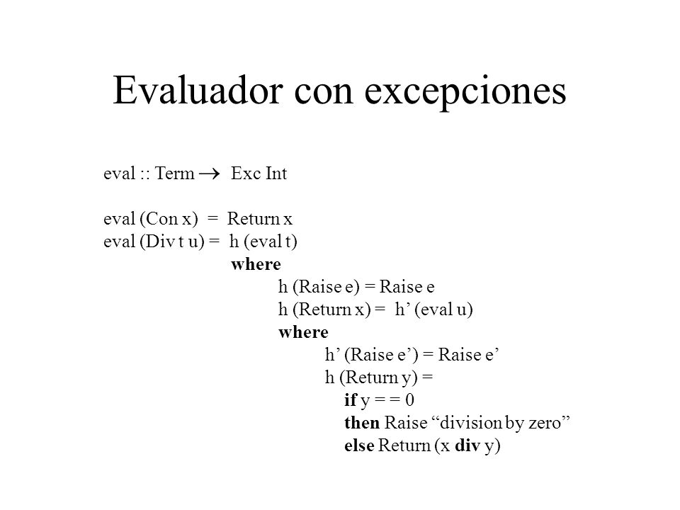Evaluador con excepciones eval :: Term Exc Int eval (Con x) = Return x eval (Div t u) = h (eval t) where h (Raise e) = Raise e h (Return x) = h (eval u) where h (Raise e) = Raise e h (Return y) = if y = = 0 then Raise division by zero else Return (x div y)