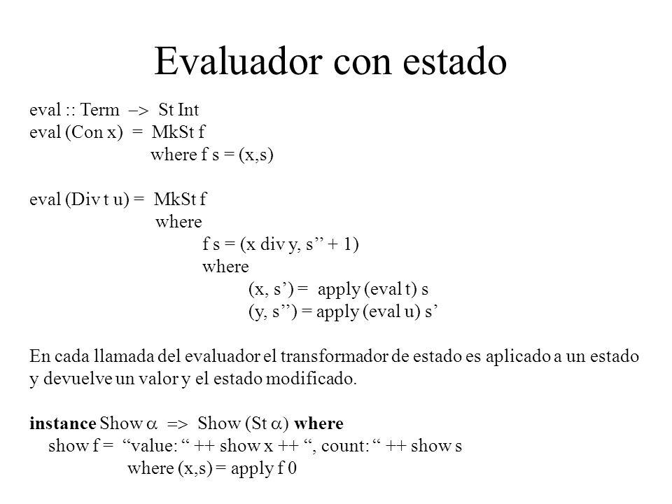 Evaluador con estado eval :: Term St Int eval (Con x) = MkSt f where f s = (x,s) eval (Div t u) = MkSt f where f s = (x div y, s + 1) where (x, s) = apply (eval t) s (y, s) = apply (eval u) s En cada llamada del evaluador el transformador de estado es aplicado a un estado y devuelve un valor y el estado modificado.