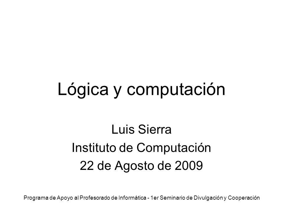 Programa de Apoyo al Profesorado de Informática - 1er Seminario de Divulgación y Cooperación Lógica y computación Luis Sierra Instituto de Computación