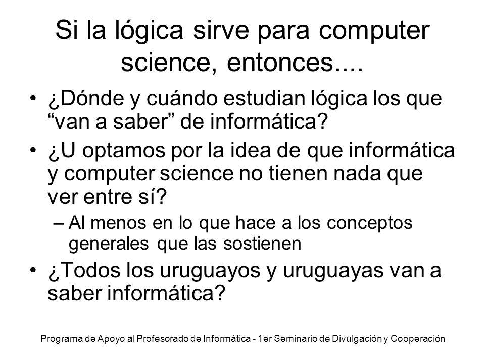 Programa de Apoyo al Profesorado de Informática - 1er Seminario de Divulgación y Cooperación Si la lógica sirve para computer science, entonces.... ¿D