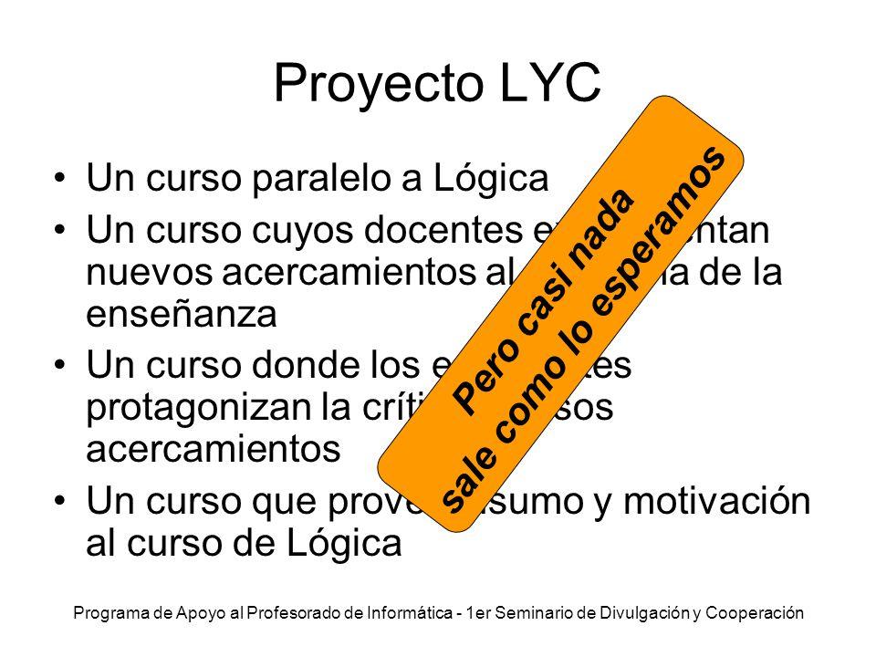 Programa de Apoyo al Profesorado de Informática - 1er Seminario de Divulgación y Cooperación Proyecto LYC Un curso paralelo a Lógica Un curso cuyos do