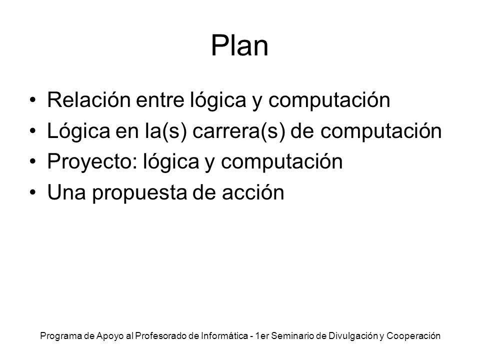Programa de Apoyo al Profesorado de Informática - 1er Seminario de Divulgación y Cooperación Plan Relación entre lógica y computación Lógica en la(s)