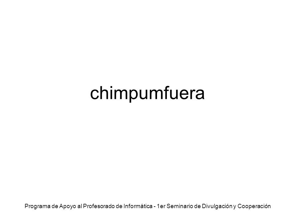 Programa de Apoyo al Profesorado de Informática - 1er Seminario de Divulgación y Cooperación chimpumfuera