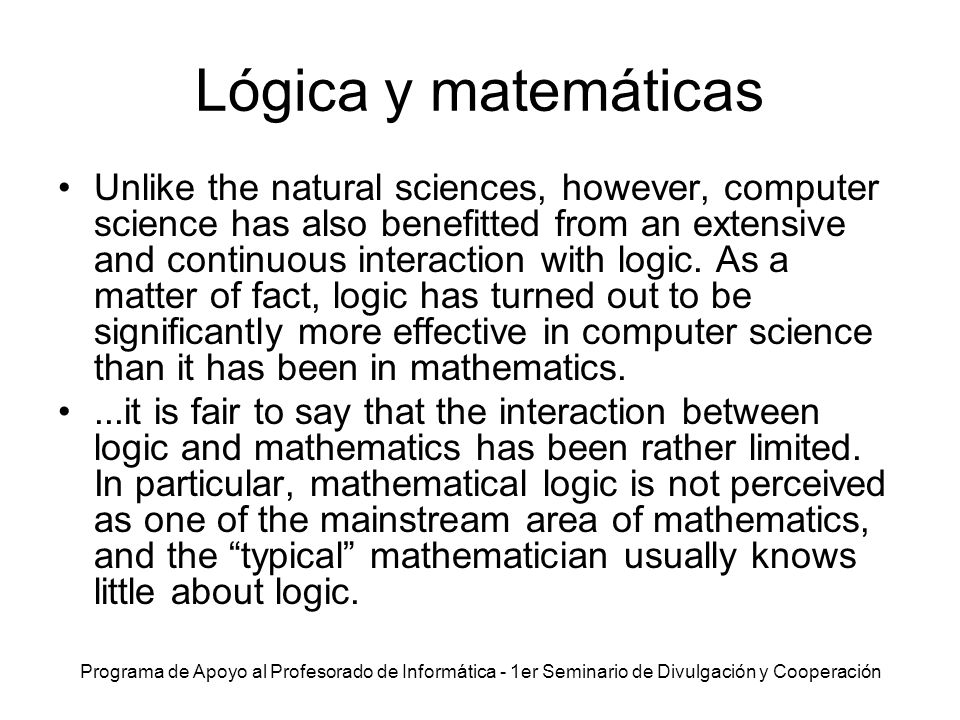 Programa de Apoyo al Profesorado de Informática - 1er Seminario de Divulgación y Cooperación Lógica y computación In contrast, logic has permeated through computer science during the past thirty years much more than it has through mathematics during the past one hundred years.