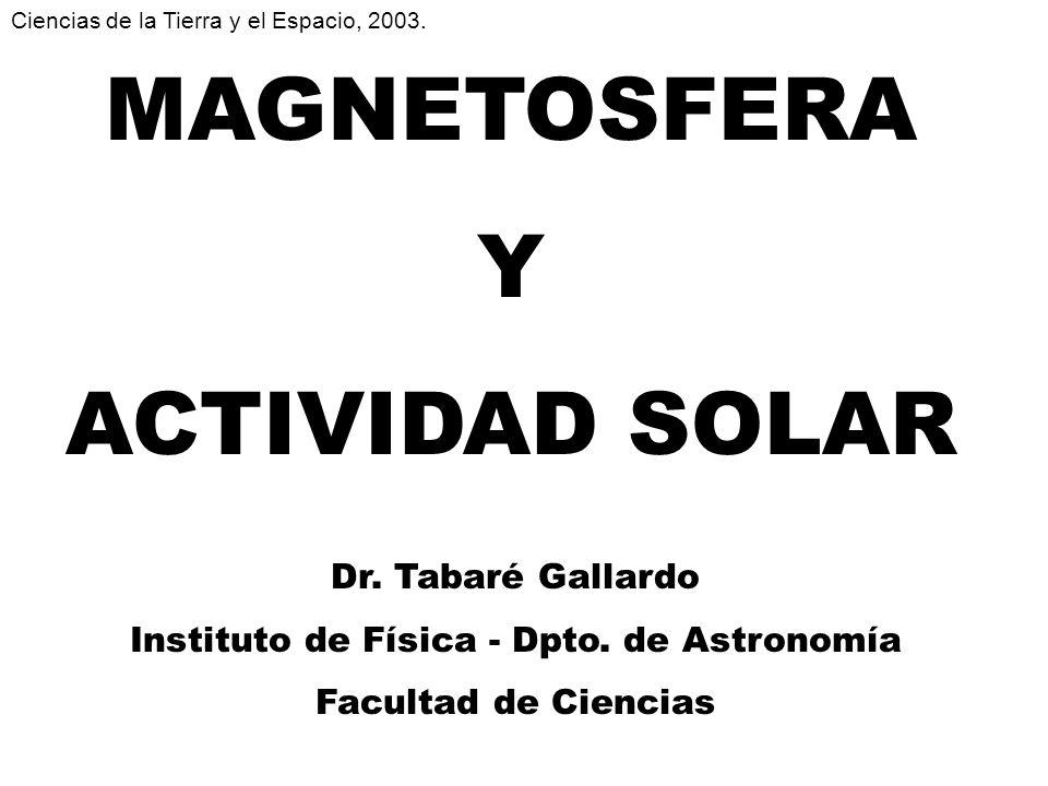 MAGNETOSFERA Y ACTIVIDAD SOLAR Dr. Tabaré Gallardo Instituto de Física - Dpto. de Astronomía Facultad de Ciencias Ciencias de la Tierra y el Espacio,