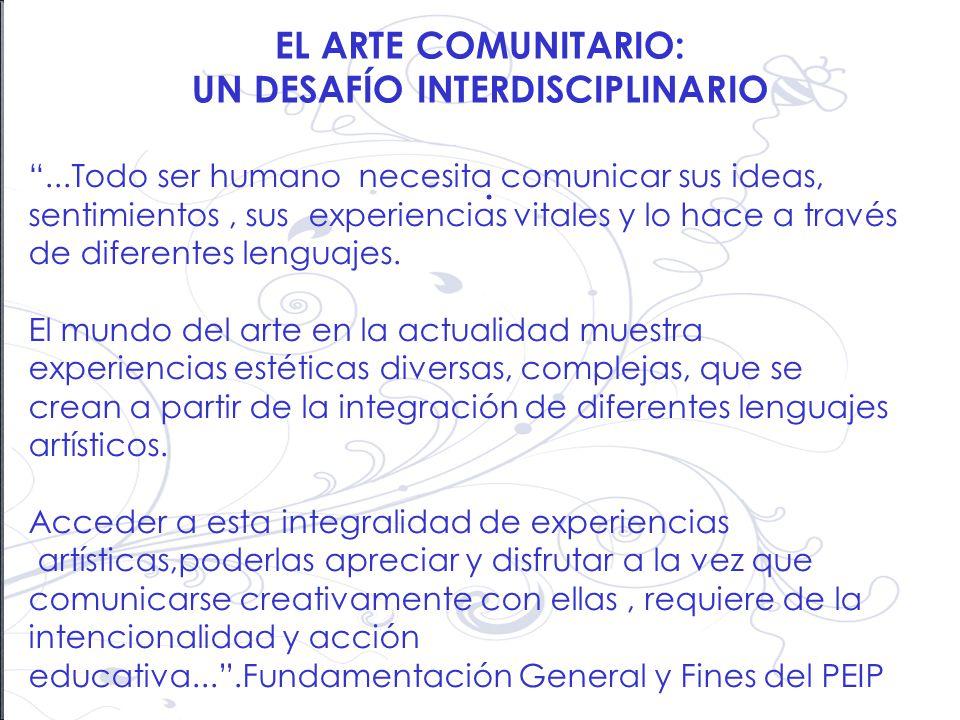 EL ARTE COMUNITARIO: UN DESAFÍO INTERDISCIPLINARIO....Todo ser humano necesita comunicar sus ideas, sentimientos, sus experiencias vitales y lo hace a