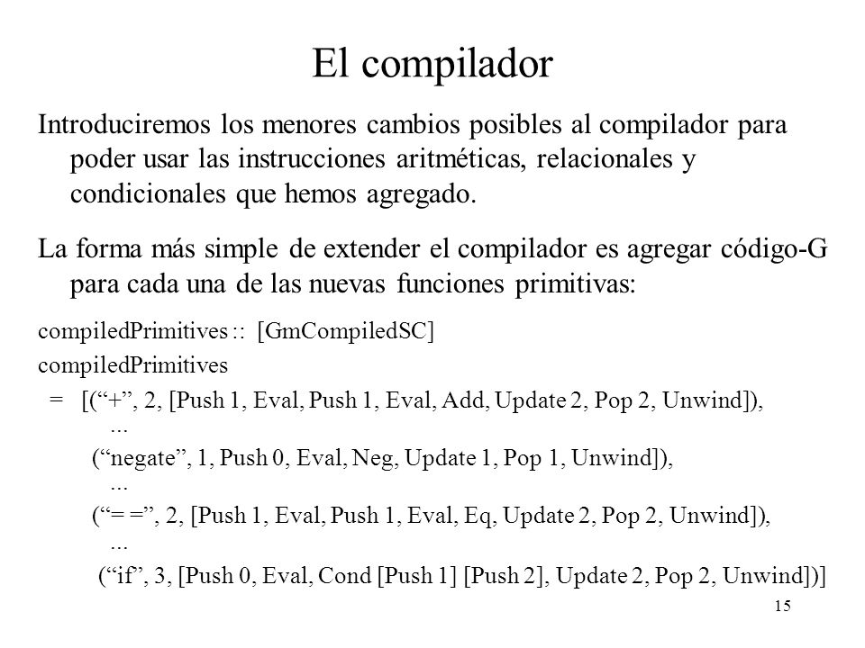 14 La instrucción Cond Finalmente, para compilar la instrucción if implementaremos la instrucción Cond, con las siguientes reglas de transición Cond i 1 i 2 : i a : s d h[a : NNum 1] m => i 1 ++ i s d h m Cond i 1 i 2 : i a : s d h[a : NNum 0] m => i 2 ++ i s d h m